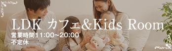 LDKカフェ&Kids Room 営業時間11:00〜20:00 不定休